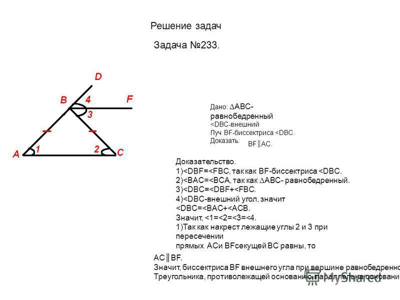Решение задач Задача 233. Дано: АВС- равнобедренный <DBC-внешний Луч BF-биссектриса <DBC. Доказать: BFAC. Доказательство. 1)<DBF=<FBC, так как BF-биссектриса <DBC. 2)<BAC=<BCA, так как АВС- равнобедренный. 3)<DBC=<DBF+<FBC. 4)<DBC-внешний угол, значи