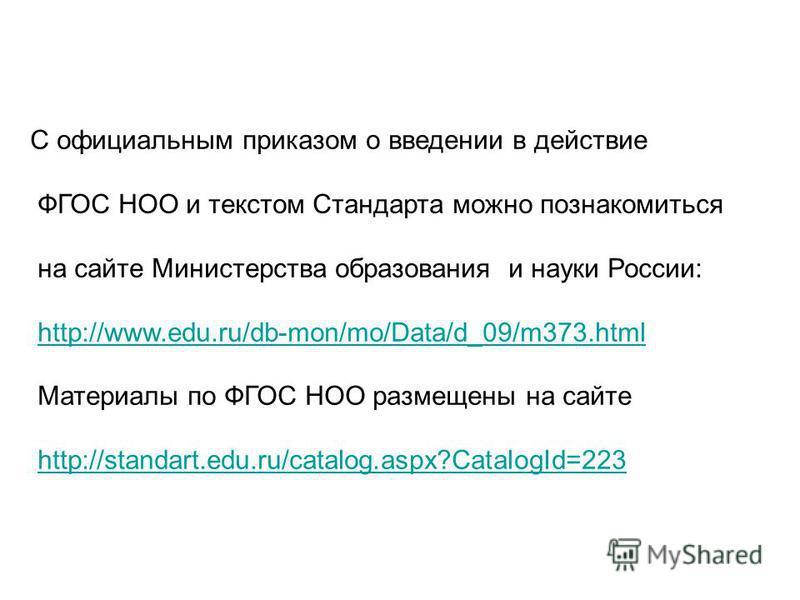 С официальным приказом о введении в действие ФГОС НОО и текстом Стандарта можно познакомиться на сайте Министерства образования и науки России: http://www.edu.ru/db-mon/mo/Data/d_09/m373. html Материалы по ФГОС НОО размещены на сайте http://standart.