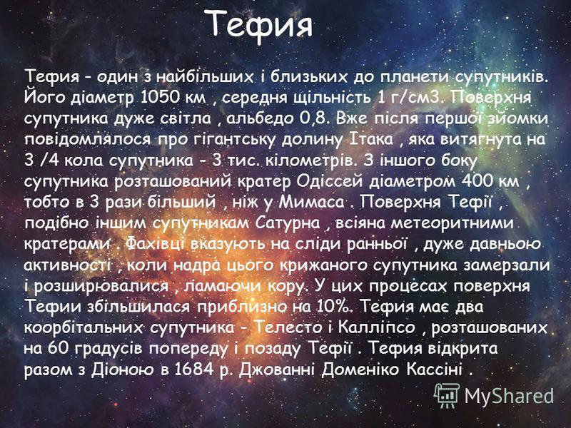 Тефия - один з найбільших і близьких до планети супутників. Його діаметр 1050 км, середня щільність 1 г/см3. Поверхня супутника дуже світла, альбедо 0,8. Вже після першої зйомки повідомлялося про гігантську долину Ітака, яка витягнута на 3 /4 кола су