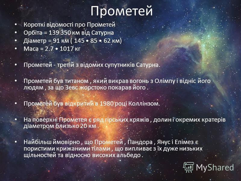 Прометей Короткі відомості про Прометей Орбіта = 139 350 км від Сатурна Діаметр = 91 км ( 145 85 62 км) Маса = 2.7 1017 кг Прометей - третій з відомих супутників Сатурна. Прометей був титаном, який викрав вогонь з Олімпу і відніс його людям, за що Зе