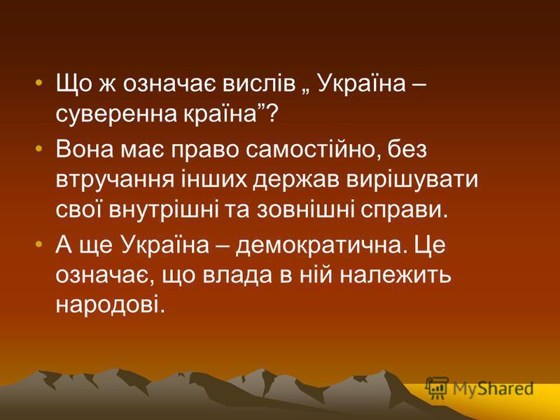 Що ж означає вислів Україна – суверенна країна? Вона має право самостійно, без втручання інших держав вирішувати свої внутрішні та зовнішні справи. А ще Україна – демократична. Це означає, що влада в ній належить народові.