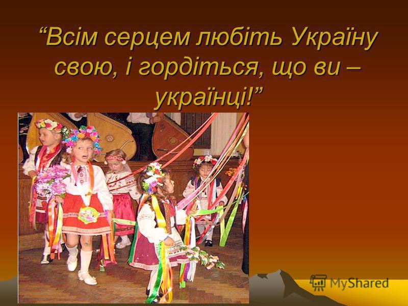 Всім серцем любіть Україну свою, і гордіться, що ви – українці!