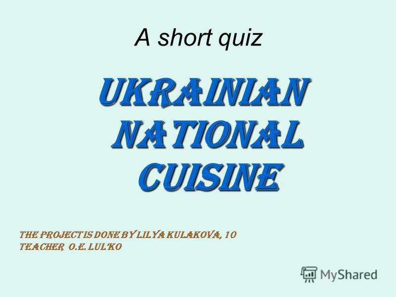 A short quiz Ukrainian national cuisine The project is done by Lilya Kulakova, 10 Teacher O.E. Lulko