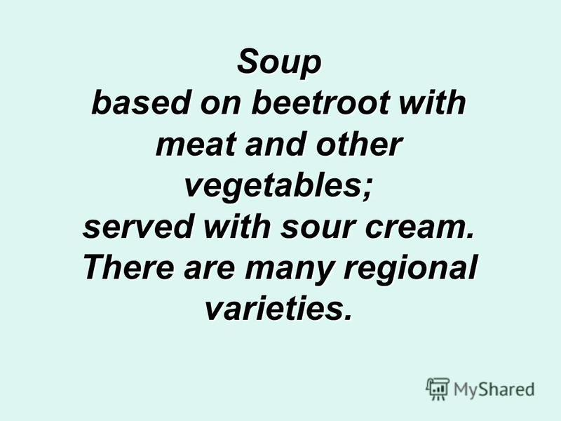 Soup based on beetroot with meat and other vegetables; served with sour cream. There are many regional varieties.
