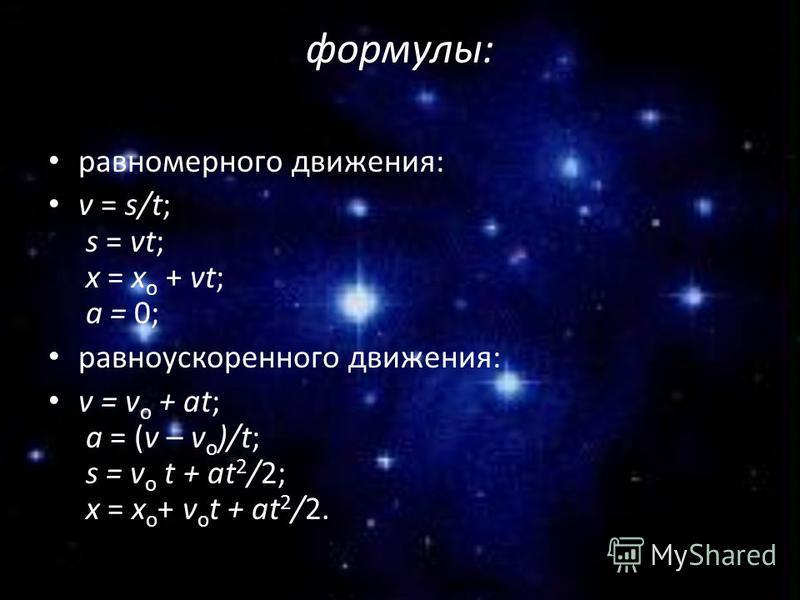 формулы: равномерного движения: v = s/t; s = vt; x = х о + vt; а = 0; равноускоренного движения: v = v о + at; a = (v – v о )/t; s = v о t + at 2 /2; x = х о + v о t + at 2 /2.