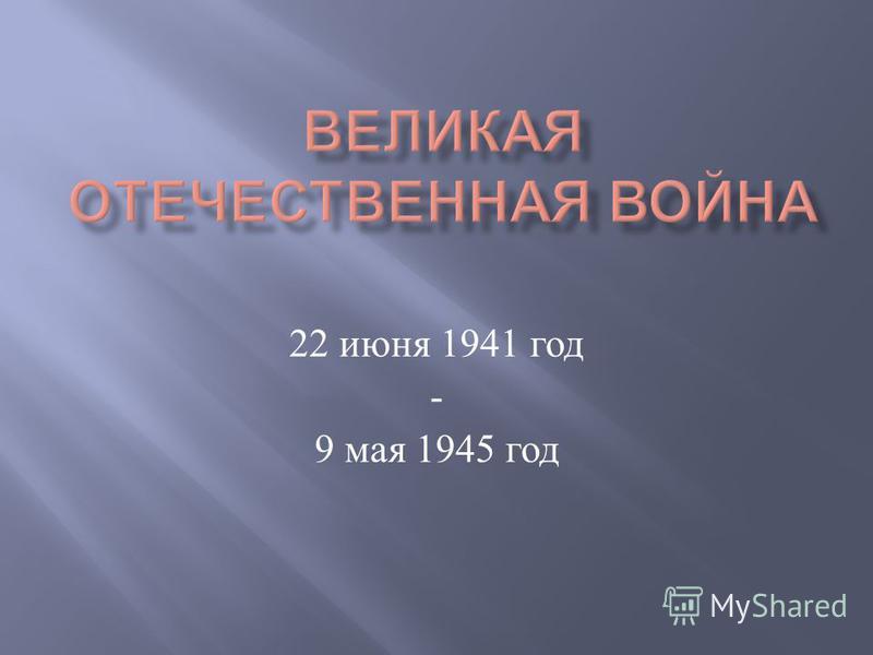 22 июня 1941 год - 9 мая 1945 год