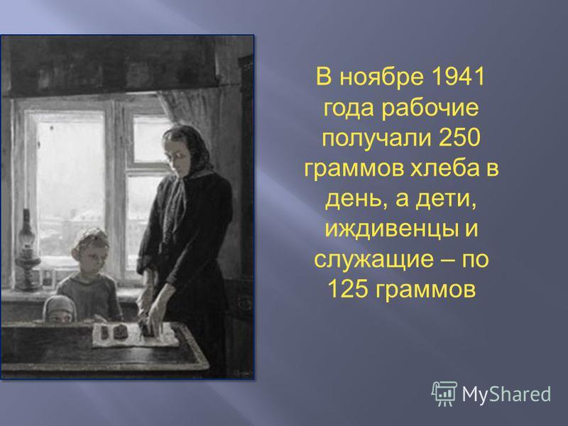 В ноябре 1941 года рабочие получали 250 граммов хлеба в день, а дети, иждивенцы и служащие – по 125 граммов