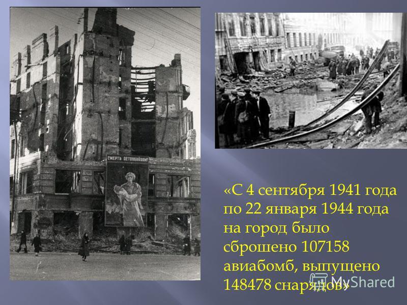 «С 4 сентября 1941 года по 22 января 1944 года на город было сброшено 107158 авиабомб, выпущено 148478 снарядов»