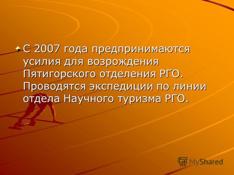С 2007 года предпринимаются усилия для возрождения Пятигорского отделения РГО. Проводятся экспедиции по линии отдела Научного туризма РГО.