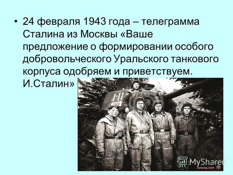 24 февраля 1943 года – телеграмма Сталина из Москвы «Ваше предложение о формировании особого добровольческого Уральского танкового корпуса одобряем и приветствуем. И.Сталин»
