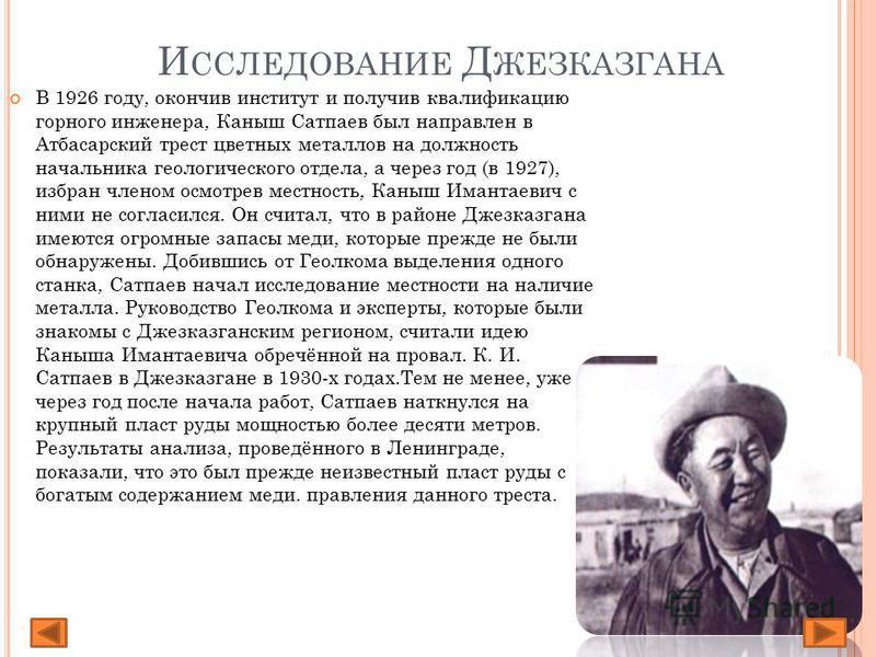И ССЛЕДОВАНИЕ Д ЖЕЗКАЗГАНА В 1926 году, окончив институт и получив квалификацию горного инженера, Каныш Сатпаев был направлен в Атбасарский трест цветных металлов на должность начальника геологического отдела, а через год (в 1927), избран членом осмо