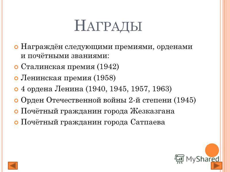 Н АГРАДЫ Награждён следующими премиями, орденами и почётными званиями: Сталинская премия (1942) Ленинская премия (1958) 4 ордена Ленина (1940, 1945, 1957, 1963) Орден Отечественной войны 2-й степени (1945) Почётный гражданин города Жезказгана Почётны