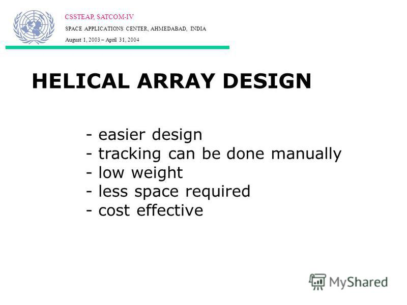 HELICAL ARRAY DESIGN CSSTEAP, SATCOM-IV SPACE APPLICATIONS CENTER, AHMEDABAD, INDIA August 1, 2003 – April 31, 2004 - easier design - tracking can be done manually - low weight - less space required - cost effective