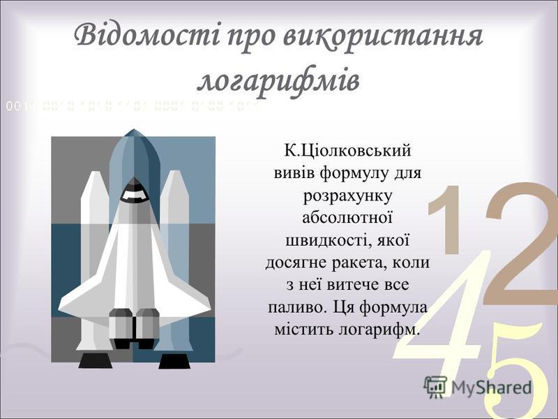 Відомості про використання логарифмів К.Ціолковський вивів формулу для розрахунку абсолютної швидкості, якої досягне ракета, коли з неї витече все паливо. Ця формула містить логарифм.