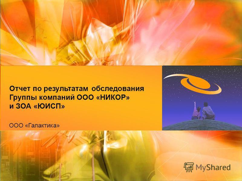 ООО «Галактика» Отчет по результатам обследования Группы компаний ООО «НИКОР» и ЗОА «ЮИСП»