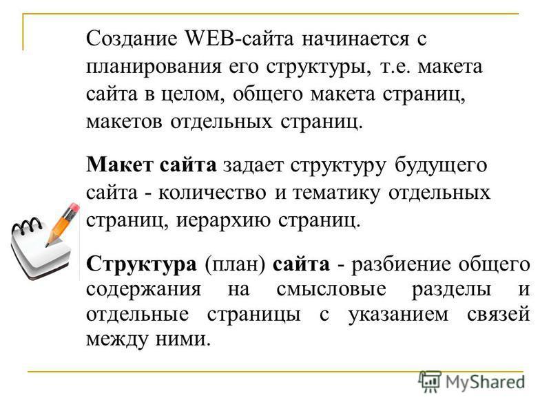 Создание WEB-сайта начинается с планирования его структуры, т.е. макета сайта в целом, общего макета страниц, макетов отдельных страниц. Макет сайта задает структуру будущего сайта - количество и тематику отдельных страниц, иерархию страниц. Структур