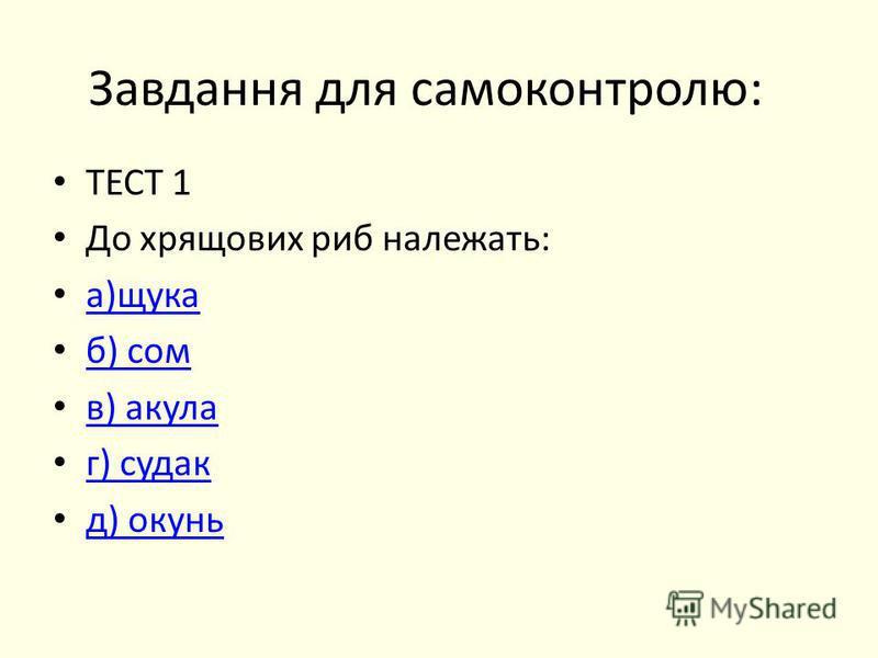 Завдання для самоконтролю: ТЕСТ 1 До хрящових риб належать: а)щука б) сом в) акула г) судак д) окунь