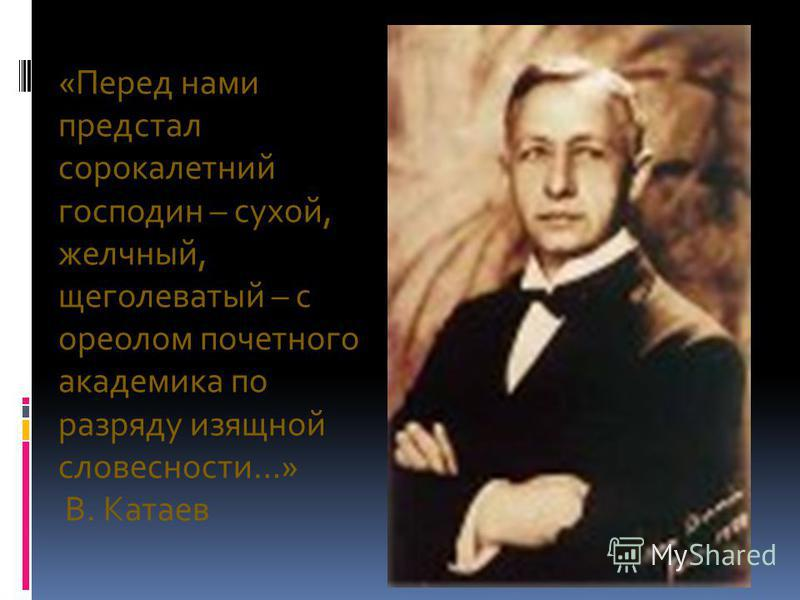 «Перед нами предстал сорокалетний господин – сухой, желчный, щеголеватый – с ореолом почетного академика по разряду изящной словесности…» В. Катаев