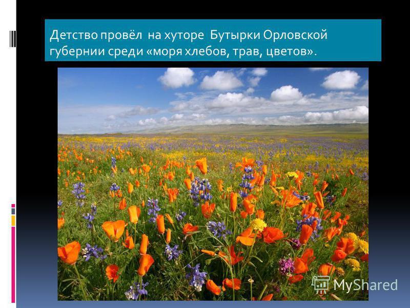 Детство провёл на хуторе Бутырки Орловской губернии среди «моря хлебов, трав, цветов».