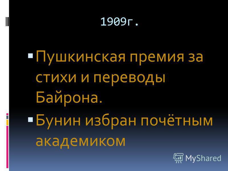 1909 г. Пушкинская премия за стихи и переводы Байрона. Бунин избран почётным академиком