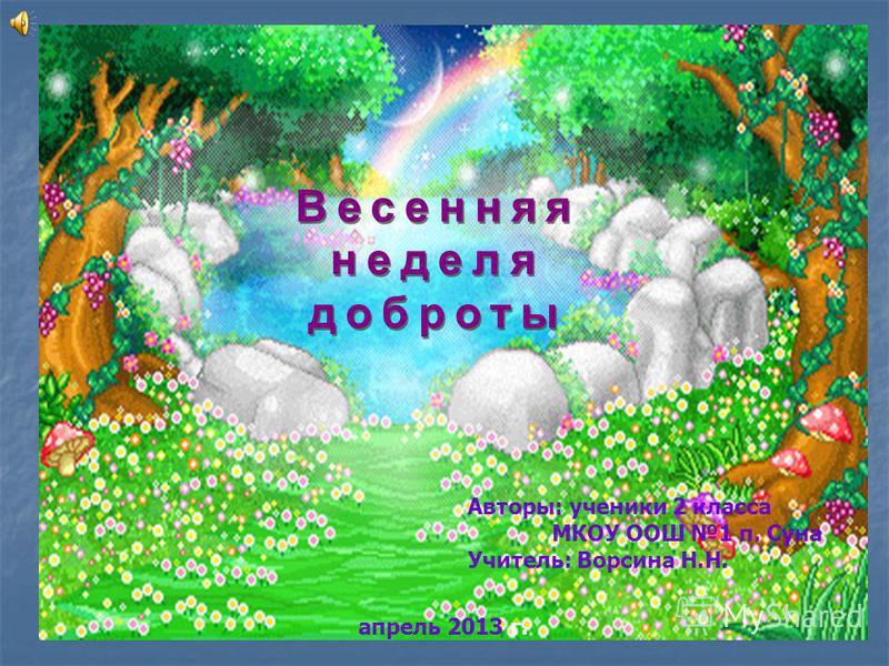 Весенняя неделя доброты Авторы: ученики 2 класса МКОУ ООШ 1 п. Суна Учитель: Ворсина Н.Н. апрель 2013 г.