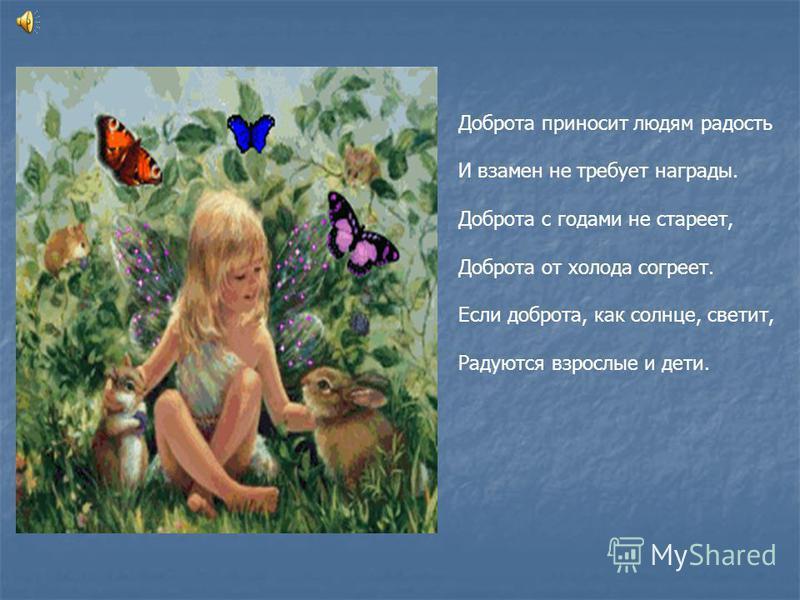 Доброта приносит людям радость И взамен не требует награды. Доброта с годами не стареет, Доброта от холода согреет. Если доброта, как солнце, светит, Радуются взрослые и дети.