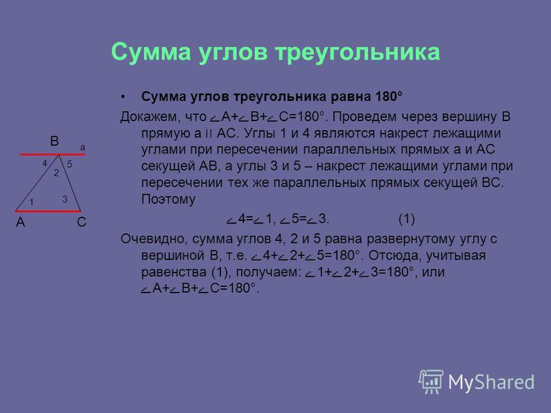 Сумма углов треугольника Сумма углов треугольника равна 180° Докажем, что ےА+ےВ+ےС=180°. Проведем через вершину В прямую а ׀׀ АС. Углы 1 и 4 являются накрест лежащими углами при пересечении параллельных прямых а и АС секущей АВ, а углы 3 и 5 – накрес