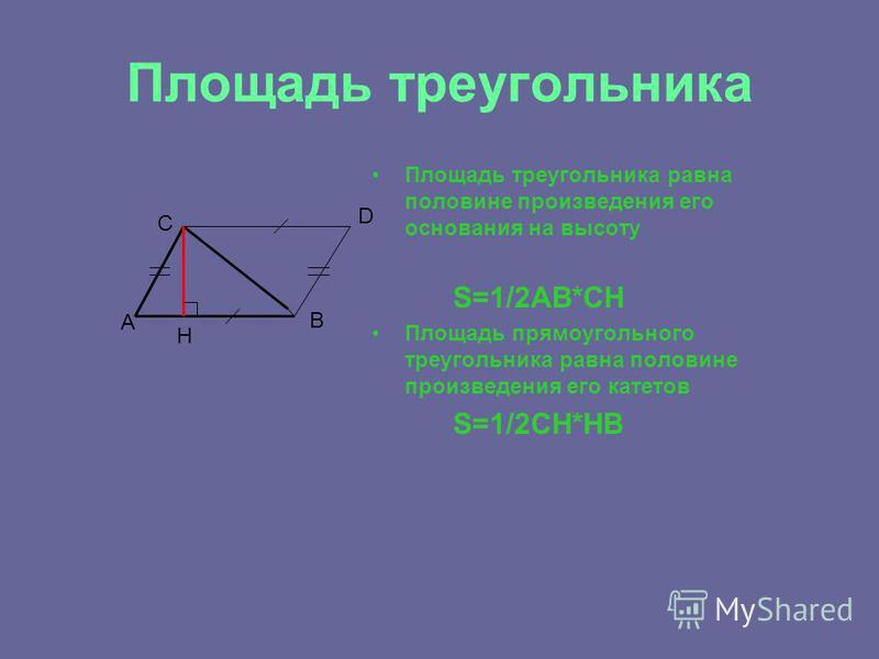 Площадь треугольника Площадь треугольника равна половине произведения его основания на высоту S=1/2AB*CH Площадь прямоугольного треугольника равна половине произведения его катетов S=1/2CH*HB А С D B Н