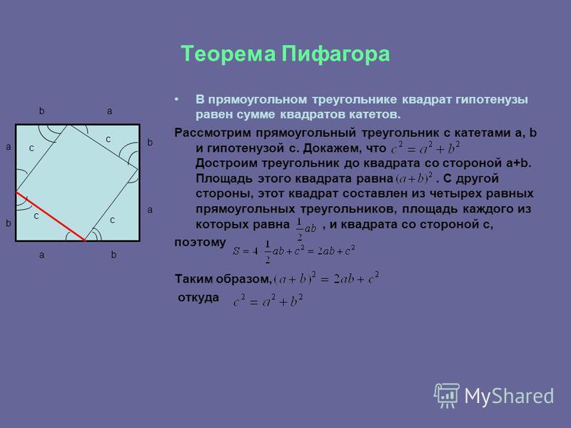 Теорема Пифагора В прямоугольном треугольнике квадрат гипотенузы равен сумме квадратов катетов. Рассмотрим прямоугольный треугольник с катетами a, b и гипотенузой с. Докажем, что Достроим треугольник до квадрата со стороной a+b. Площадь этого квадрат