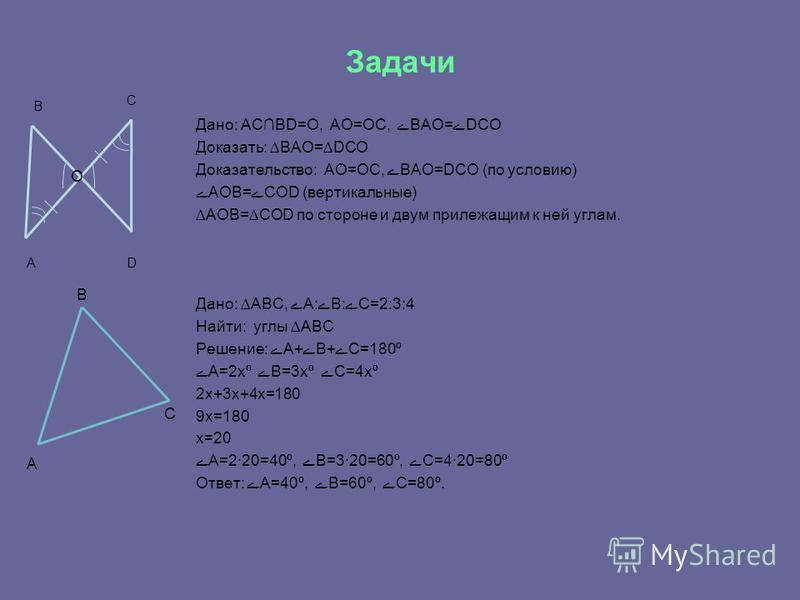 Задачи Дано: АСBD=O, AO=OC, BAO=DCO Доказать: BAO=DCO Доказательство: AO=OC, BAO=DCO (по условию) AOB=COD (вертикальные) AOB=COD по стороне и двум прилежащим к ней углам. Дано: ABC, A:B:С=2:3:4 Найти: углы ABC Решение: A+B+C=180º A=2xº B=3xº C=4xº 2x