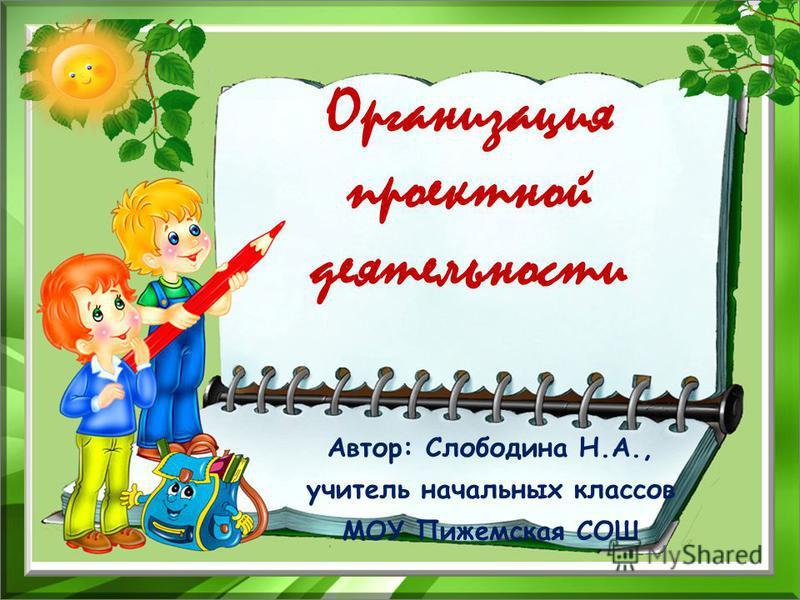Организация проектной деятельности Автор: Слободина Н.А., учитель начальных классов МОУ Пижемская СОШ