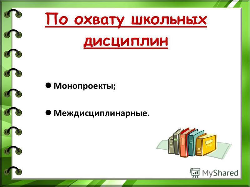 По охвату школьных дисциплин Монопроекты; Междисциплинарные.
