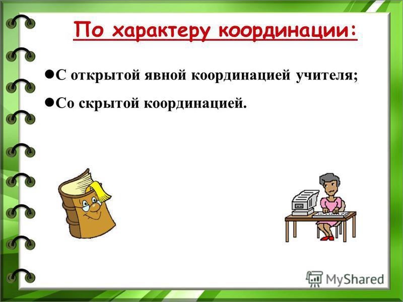 По характеру координации: С открытой явной координацией учителя; Со скрытой координацией.