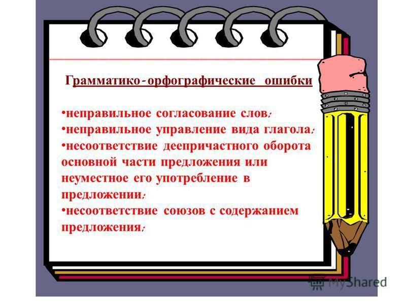 Грамматико - орфографические ошибки неправильное согласование слов ; неправильное управление вида глагола ; несоответствие деепричастного оборота основной части предложения или немуместное его употребление в предложении ; несоответствие союзов с соде