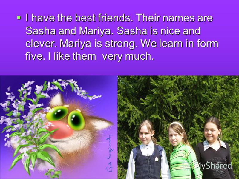 I have the best friends. Their names are Sasha and Mariya. Sasha is nice and clever. Mariya is strong. We learn in form five. I like them very much.