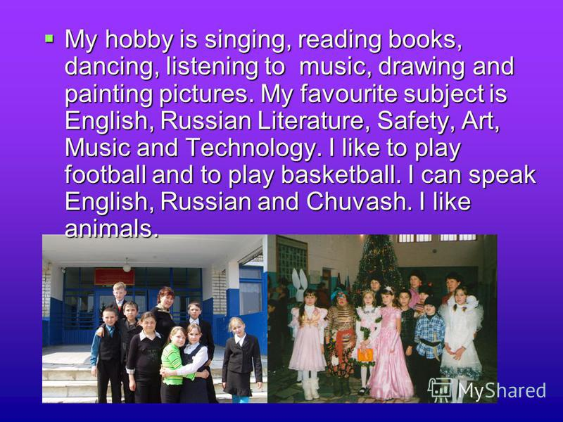 My hobby is singing, reading books, dancing, listening to music, drawing and painting pictures. My favourite subject is English, Russian Literature, Safety, Art, Music and Technology. I like to play football and to play basketball. I can speak Englis