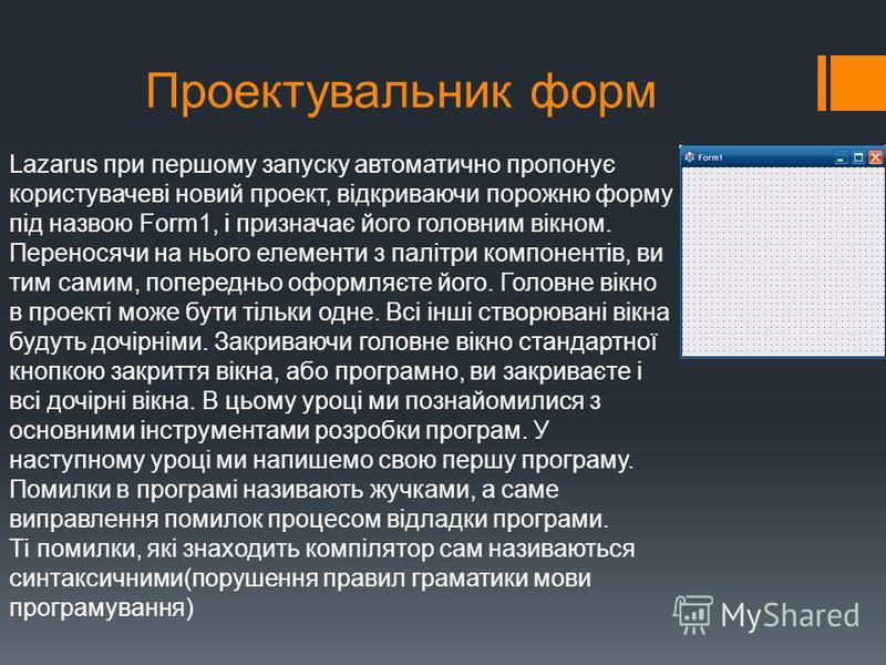 Проектувальник форм Lazarus при першому запуску автоматично пропонує користувачеві новий проект, відкриваючи порожню форму під назвою Form1, і призначає його головним вікном. Переносячи на нього елементи з палітри компонентів, ви тим самим, попереднь
