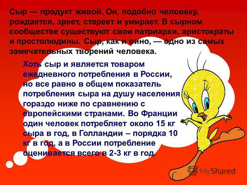 Хоть сыр и является товаром ежедневного потребления в России, но все равно в общем показатель потребления сыра на душу населения гораздо ниже по сравнению с европейскими странами. Во Франции один человек потребляет около 15 кг сыра в год, в Голландии
