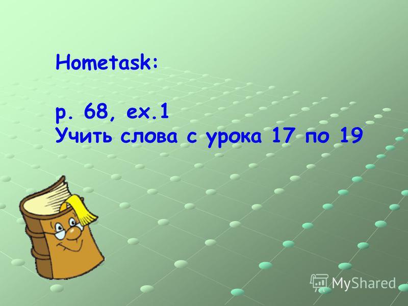 Hometask: p. 68, ex.1 Учить слова с урока 17 по 19