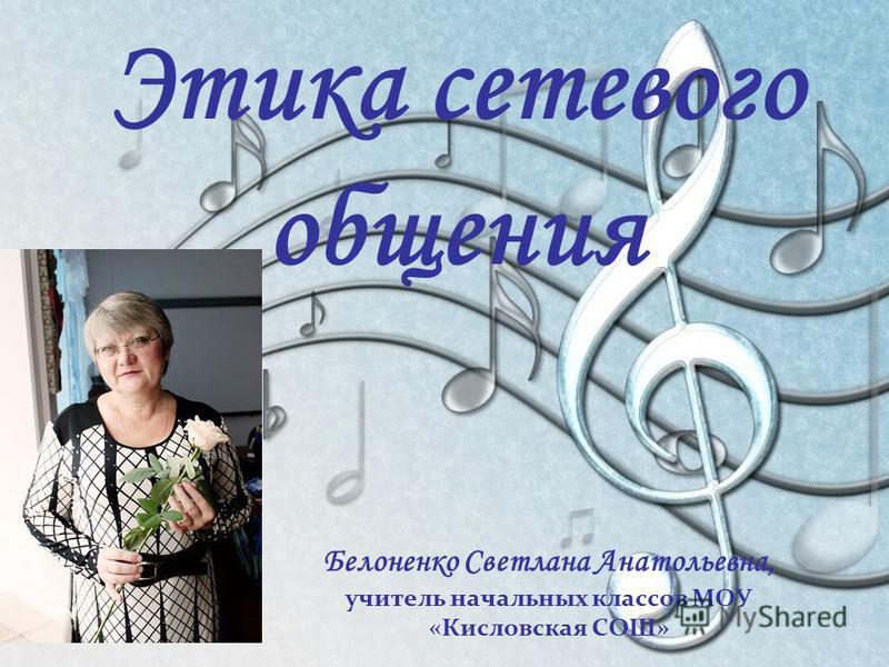 Этика сетевого общения Белоненко Светлана Анатольевна, учитель начальных классов МОУ «Кисловская СОШ»