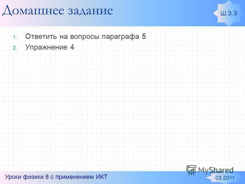 Домашнее задание 1. Ответить на вопросы параграфа 5 2. Упражнение 4 Ш.З.З 03.2011 Уроки физики 8 с применением ИКТ