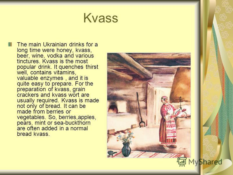 Kvass The main Ukrainian drinks for a long time were honey, kvass, beer, wine, vodka and various tinctures. Kvass is the most popular drink. It quenches thirst well, contains vitamins, valuable enzymes, and it is quite easy to prepare. For the prepar