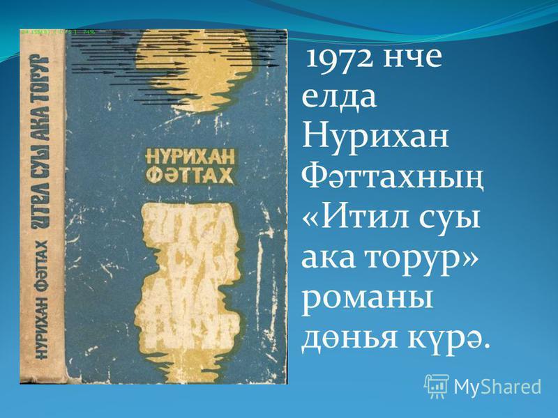 1972 нче елда Нурихан Ф ә ттахны ң «Итил суы ака торур» романы д ө нья к ү р ә.