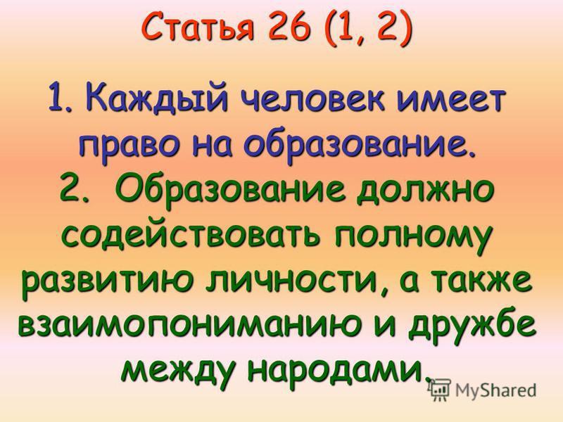 Статья 26 (1, 2) 1. Каждый человек имеет право на образование. 2. Образование должно содействовать полному развитию личности, а также взаимопониманию и дружбе между народами.