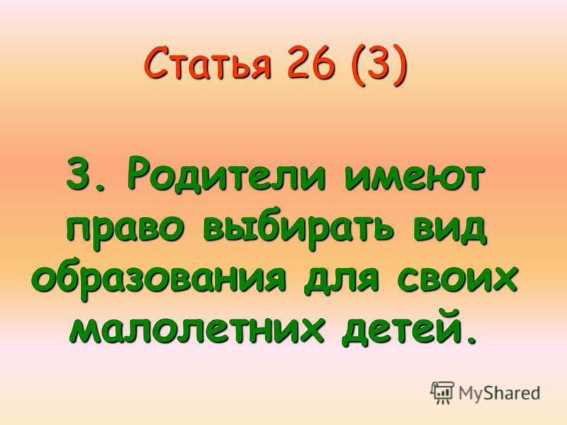 Статья 26 (3) 3. Родители имеют право выбирать вид образования для своих малолетних детей.