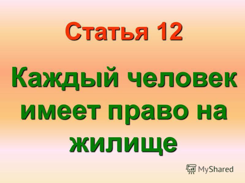 Статья 12 Каждый человек имеет право на жилище