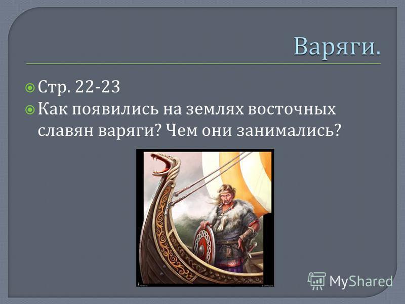 Стр. 22-23 Как появились на землях восточных славян варяги ? Чем они занимались ?