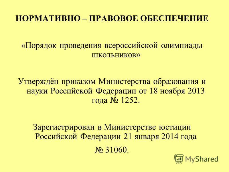 НОРМАТИВНО – ПРАВОВОЕ ОБЕСПЕЧЕНИЕ «Порядок проведения всероссийской олимпиады школьников» Утверждён приказом Министерства образования и науки Российской Федерации от 18 ноября 2013 года 1252. Зарегистрирован в Министерстве юстиции Российской Федераци