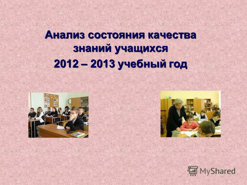 Анализ состояния качества знаний учащихся 2012 – 2013 учебный год