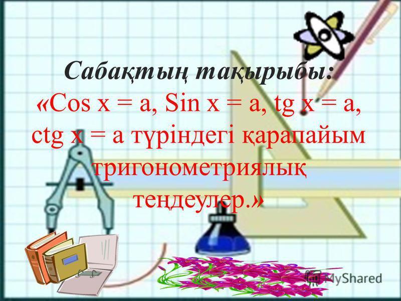 Сабақтың тақырыбы: «Cos х = а, Sin х = а, tg х = а, ctg x = a түріндегі қарапайым тригонометриялық теңдеулер.»